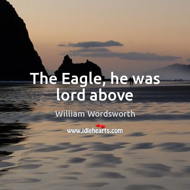 The Eagle, he was lord above William Wordsworth Picture Quote