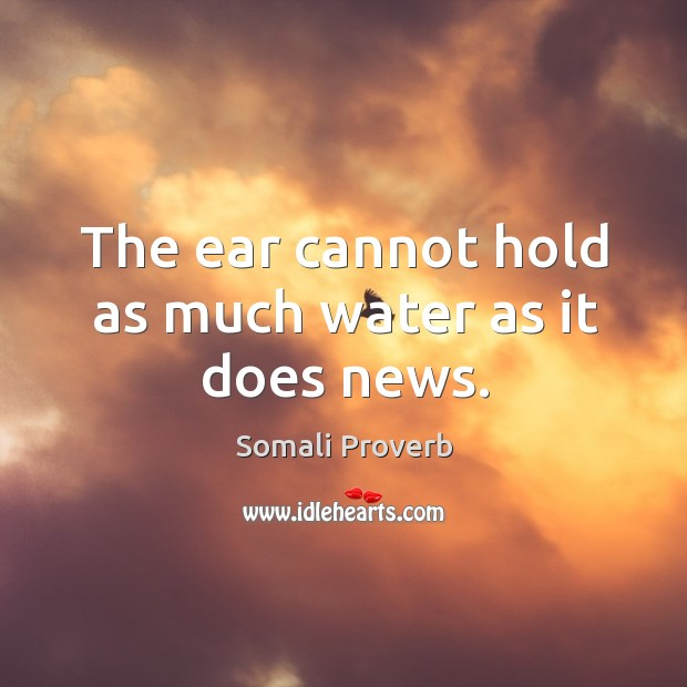 The ear cannot hold as much water as it does news. Somali Proverbs Image