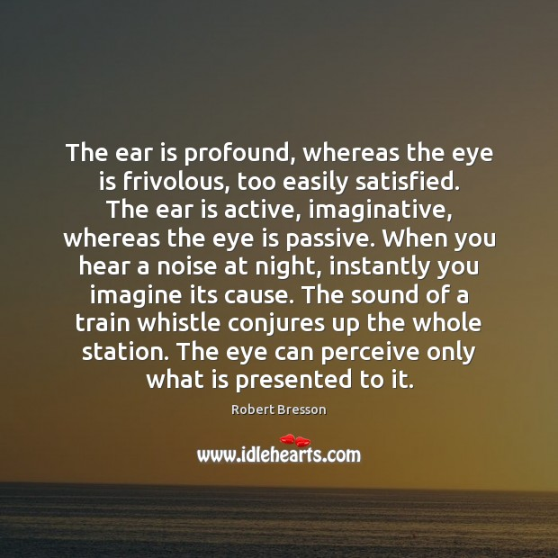 The ear is profound, whereas the eye is frivolous, too easily satisfied. Robert Bresson Picture Quote