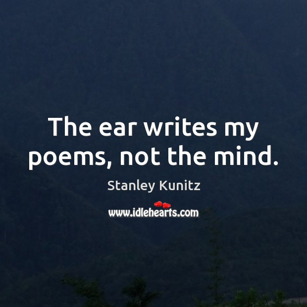 Stanley Kunitz Picture Quote image saying: The ear writes my poems, not the mind.