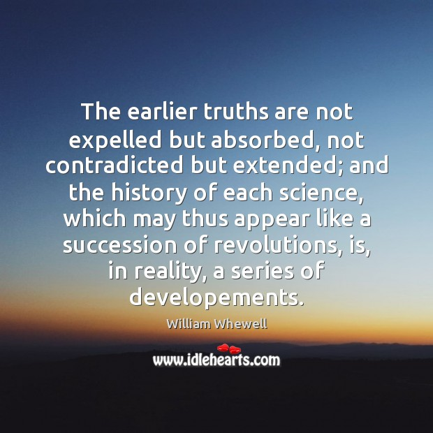The earlier truths are not expelled but absorbed, not contradicted but extended; William Whewell Picture Quote