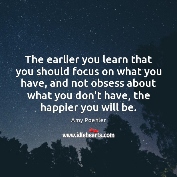 The earlier you learn that you should focus on what you have, Amy Poehler Picture Quote