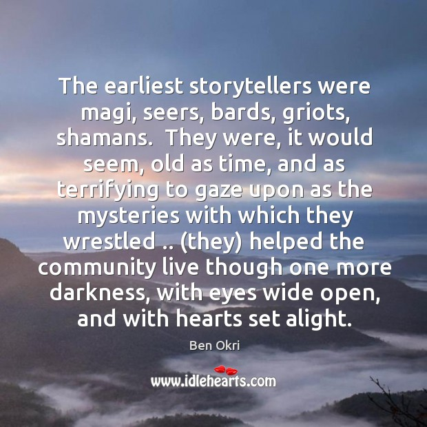 The earliest storytellers were magi, seers, bards, griots, shamans.  They were, it Ben Okri Picture Quote