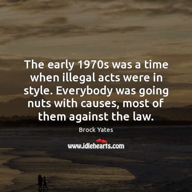 The early 1970s was a time when illegal acts were in style. Brock Yates Picture Quote