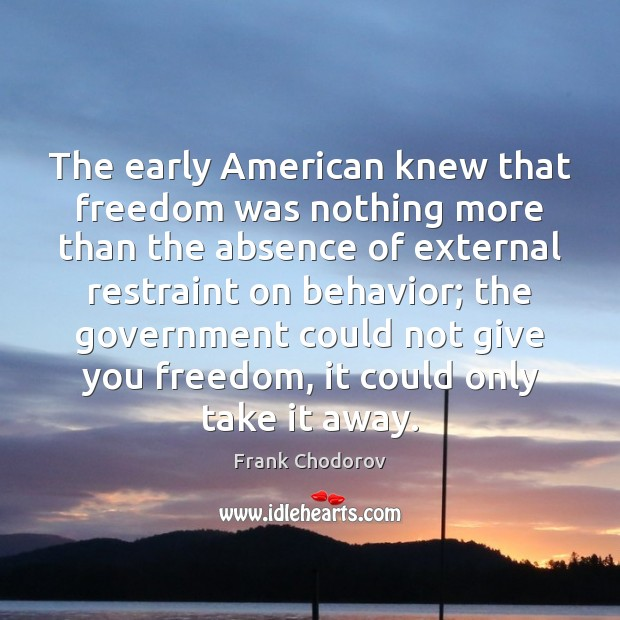 The early American knew that freedom was nothing more than the absence Frank Chodorov Picture Quote