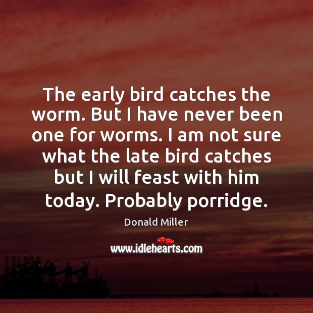The early bird catches the worm. But I have never been one Donald Miller Picture Quote