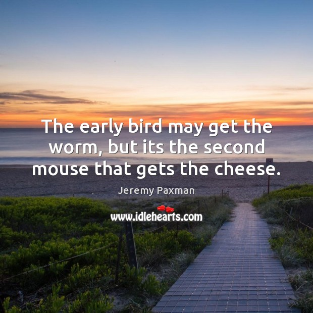 The early bird may get the worm, but its the second mouse that gets the cheese. Image
