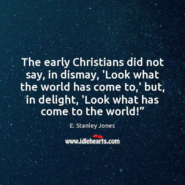 The early Christians did not say, in dismay, 'Look what the world E. Stanley Jones Picture Quote