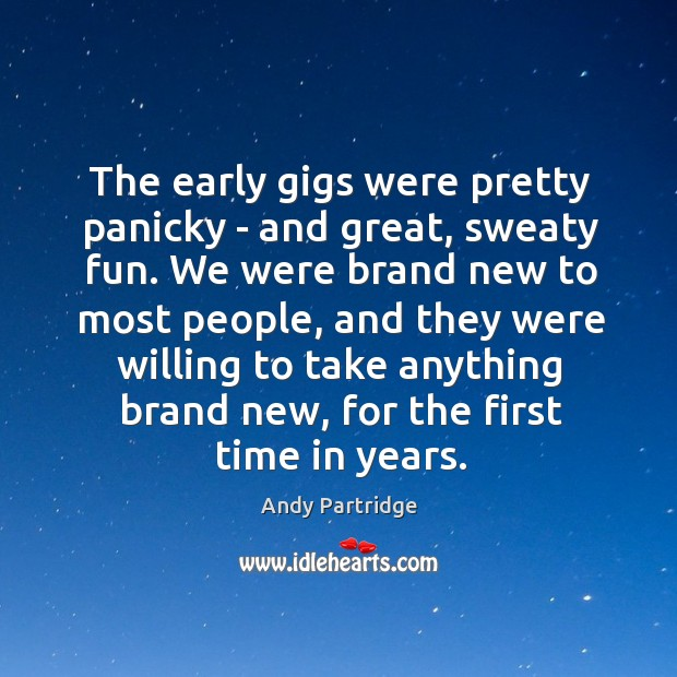 The early gigs were pretty panicky – and great, sweaty fun. We Andy Partridge Picture Quote