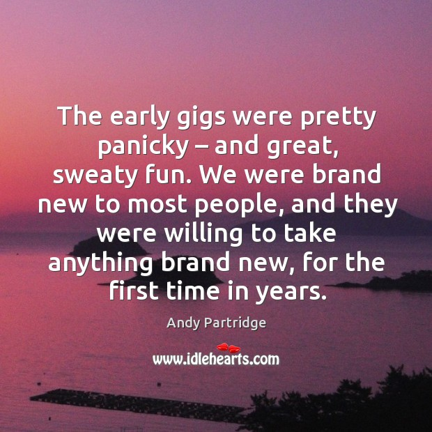 The early gigs were pretty panicky – and great, sweaty fun. Andy Partridge Picture Quote