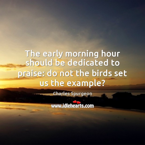Image, The early morning hour should be dedicated to praise: do not the birds set us the example?