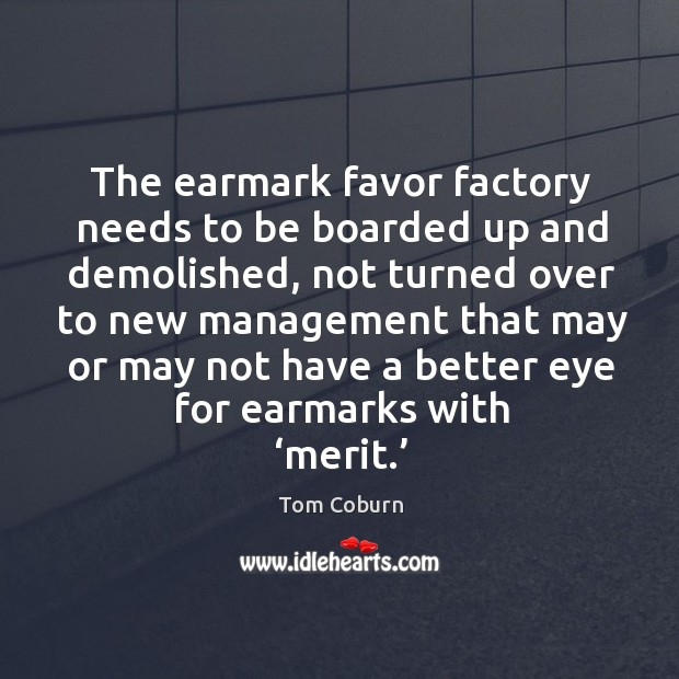 The earmark favor factory needs to be boarded up and demolished, not turned over Tom Coburn Picture Quote