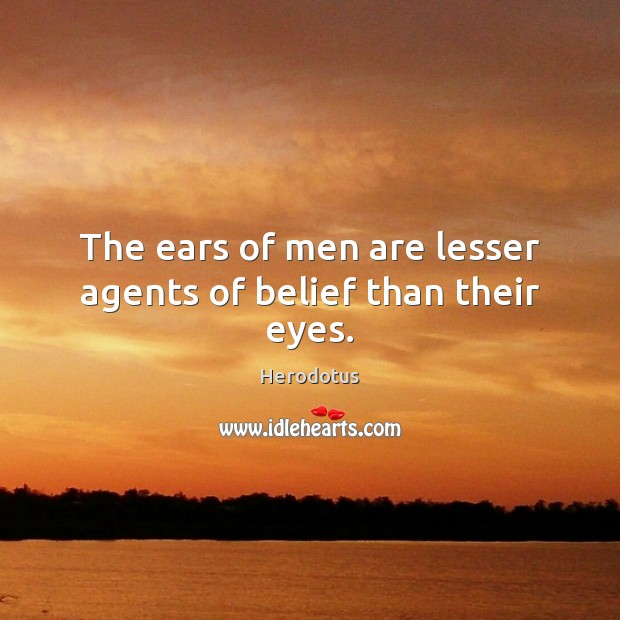 Image, The ears of men are lesser agents of belief than their eyes.