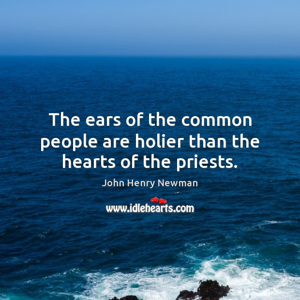 The ears of the common people are holier than the hearts of the priests. John Henry Newman Picture Quote