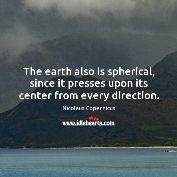 The earth also is spherical, since it presses upon its center from every direction. Nicolaus Copernicus Picture Quote