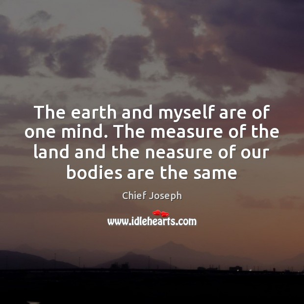 The earth and myself are of one mind. The measure of the Chief Joseph Picture Quote