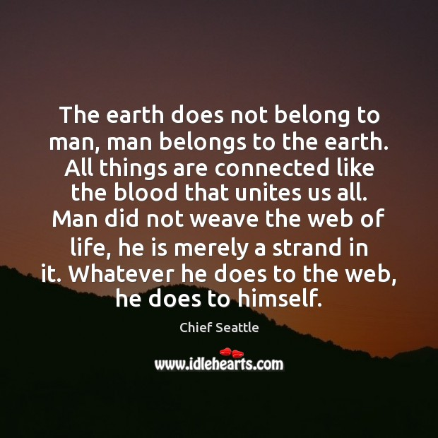 The earth does not belong to man, man belongs to the earth. Image