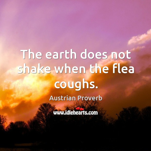 The earth does not shake when the flea coughs. Austrian Proverbs Image