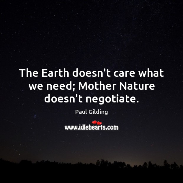 The Earth doesn't care what we need; Mother Nature doesn't negotiate. Image