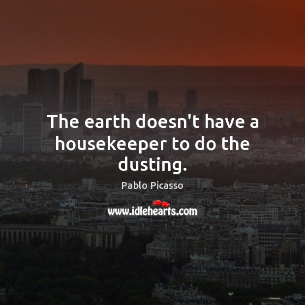 Image, The earth doesn't have a housekeeper to do the dusting.