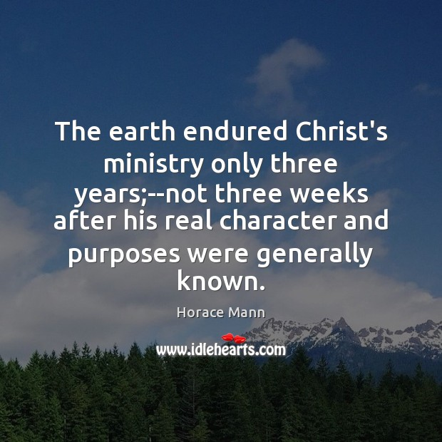 The earth endured Christ's ministry only three years;–not three weeks after Horace Mann Picture Quote