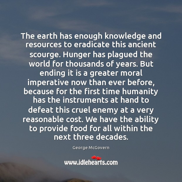 The earth has enough knowledge and resources to eradicate this ancient scourge. George McGovern Picture Quote