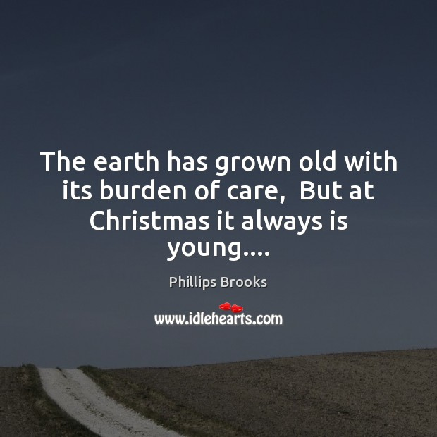 The earth has grown old with its burden of care,  But at Christmas it always is young…. Phillips Brooks Picture Quote
