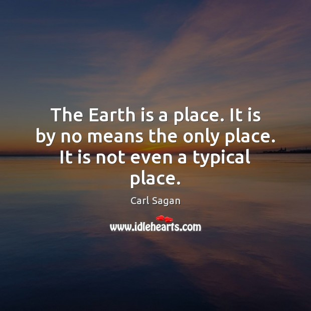 Image, The Earth is a place. It is by no means the only place. It is not even a typical place.