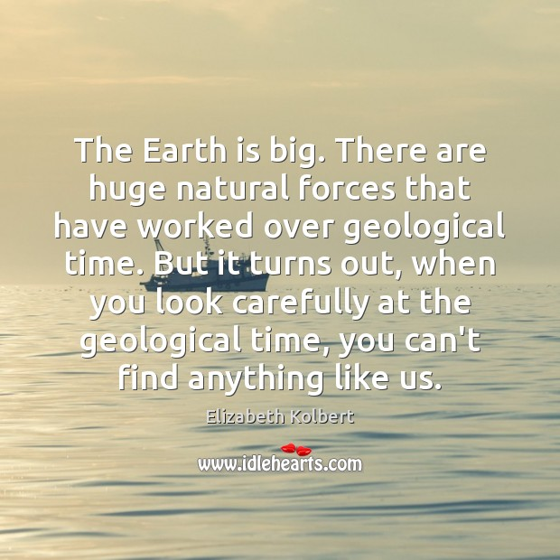 Image, The Earth is big. There are huge natural forces that have worked