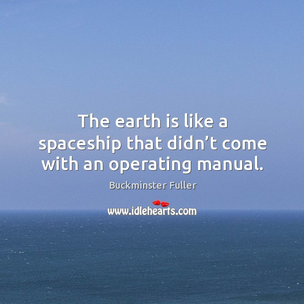 Image, The earth is like a spaceship that didn't come with an operating manual.