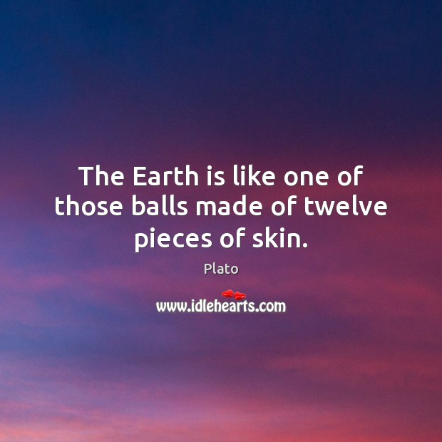 The Earth is like one of those balls made of twelve pieces of skin. Image