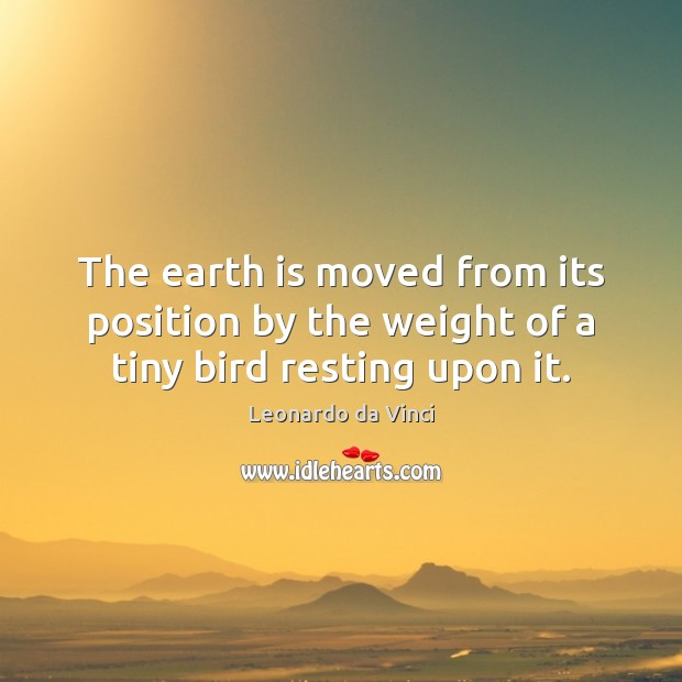 The earth is moved from its position by the weight of a tiny bird resting upon it. Image