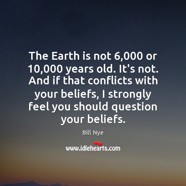 The Earth is not 6,000 or 10,000 years old. It's not. And if that Image