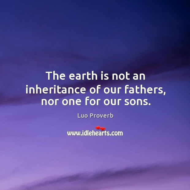 Image, The earth is not an inheritance of our fathers, nor one for our sons.