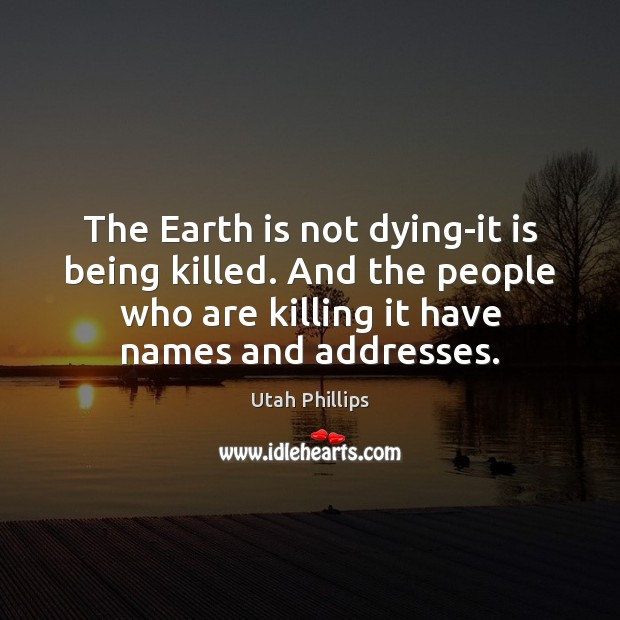 The Earth is not dying-it is being killed. And the people who Image