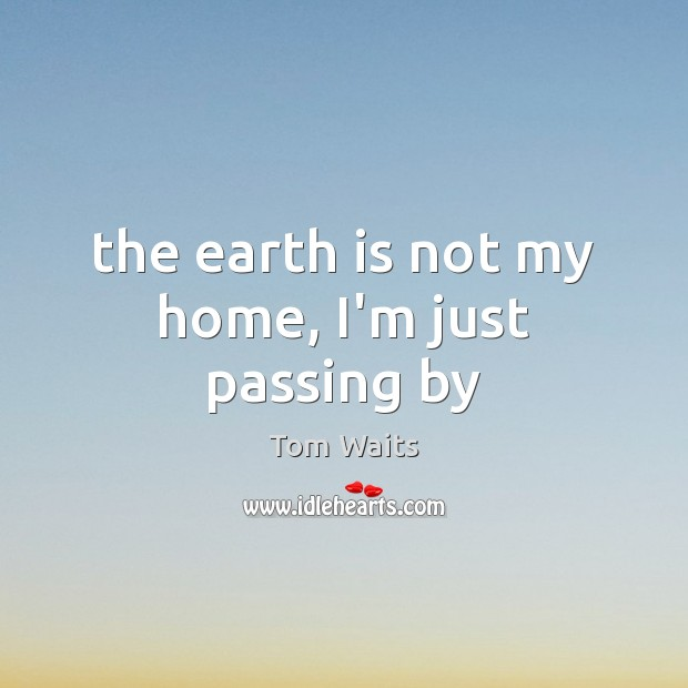 The earth is not my home, I'm just passing by Image