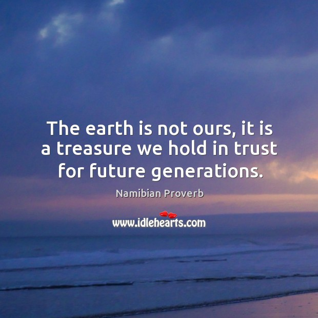 The earth is not ours, it is a treasure we hold in trust for future generations. Namibian Proverbs Image