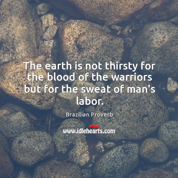 The earth is not thirsty for the blood of the warriors but for the sweat of man's labor. Brazilian Proverbs Image
