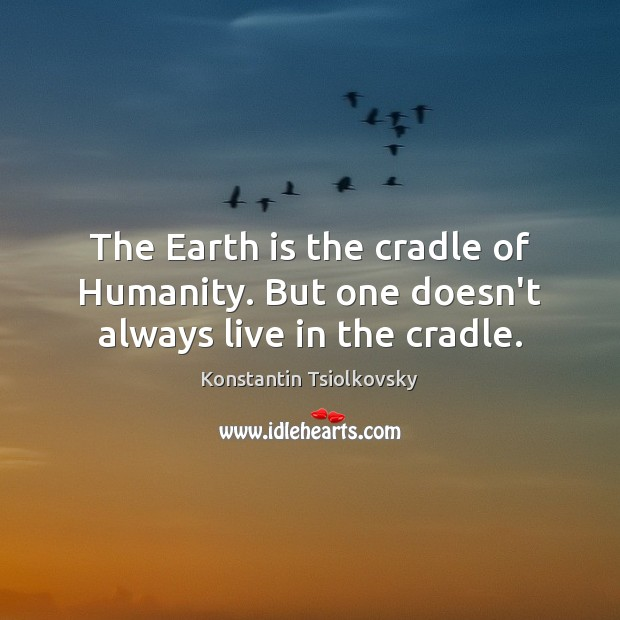 The Earth is the cradle of Humanity. But one doesn't always live in the cradle. Humanity Quotes Image