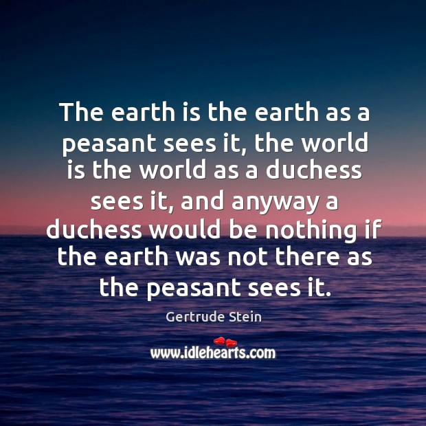 Image, The earth is the earth as a peasant sees it, the world is the world as a duchess sees it