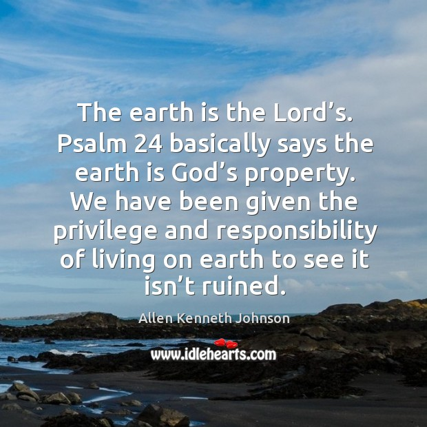 Image, The earth is the lord's. Psalm 24 basically says the earth is God's property.