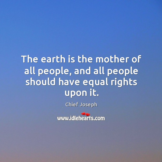 The earth is the mother of all people, and all people should have equal rights upon it. Chief Joseph Picture Quote