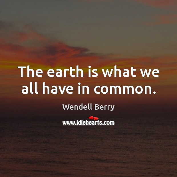 The earth is what we all have in common. Image
