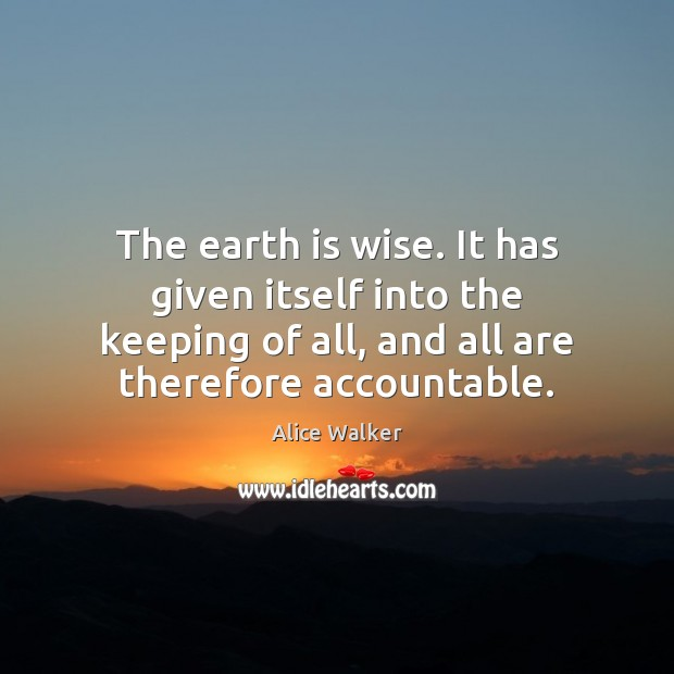 Image, The earth is wise. It has given itself into the keeping of
