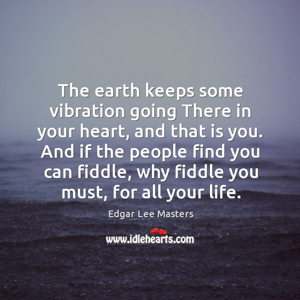 The earth keeps some vibration going There in your heart, and that Edgar Lee Masters Picture Quote
