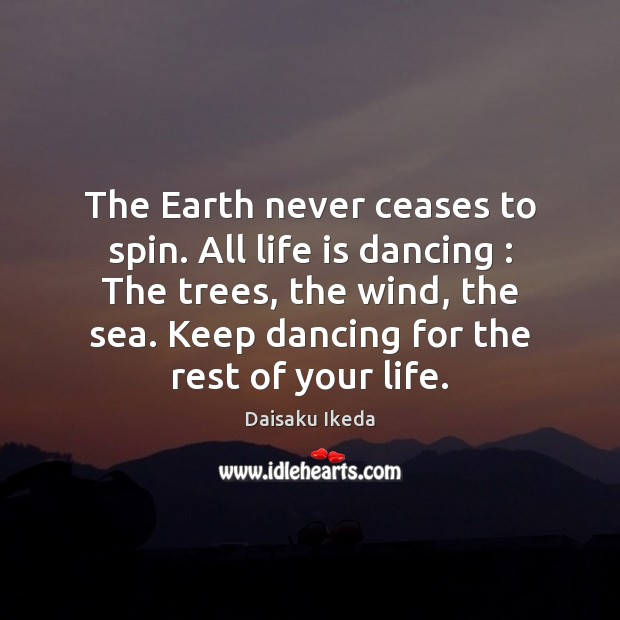 The Earth never ceases to spin. All life is dancing : The trees, Daisaku Ikeda Picture Quote