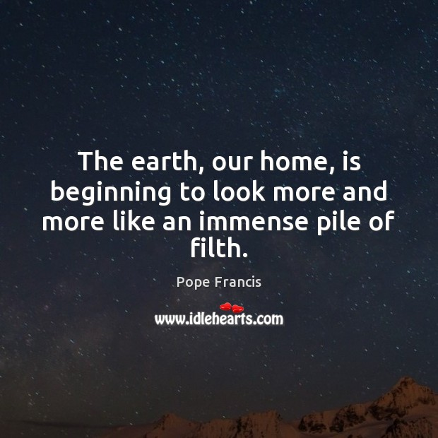 The earth, our home, is beginning to look more and more like an immense pile of filth. Image