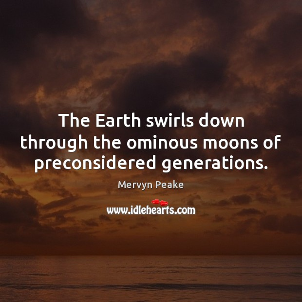 The Earth swirls down through the ominous moons of preconsidered generations. Mervyn Peake Picture Quote