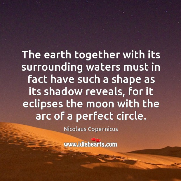 The earth together with its surrounding waters must in fact have such a shape as its shadow reveals Nicolaus Copernicus Picture Quote