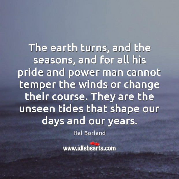 The earth turns, and the seasons, and for all his pride and Image